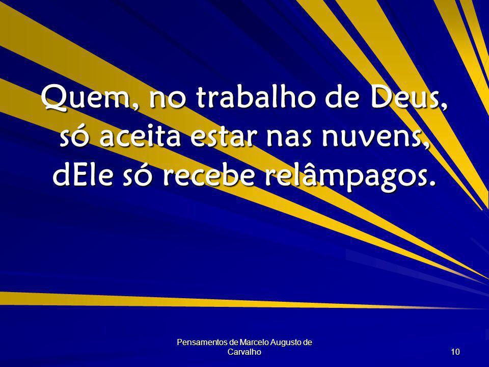 Pensamentos de Marcelo Augusto de Carvalho 10 Quem, no trabalho de Deus, só aceita estar nas nuvens, dEle só recebe relâmpagos.