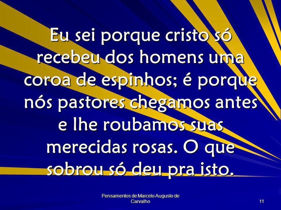 Pensamentos de Marcelo Augusto de Carvalho 11 Eu sei porque cristo só recebeu dos homens uma coroa de espinhos; é porque nós pastores chegamos antes e lhe roubamos suas merecidas rosas.