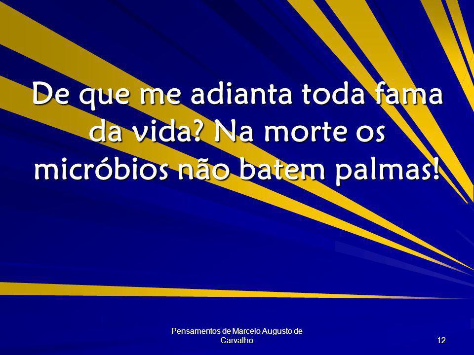 Pensamentos de Marcelo Augusto de Carvalho 12 De que me adianta toda fama da vida.