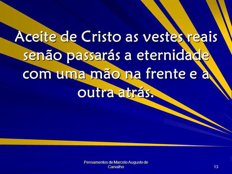 Pensamentos de Marcelo Augusto de Carvalho 13 Aceite de Cristo as vestes reais senão passarás a eternidade com uma mão na frente e a outra atrás.