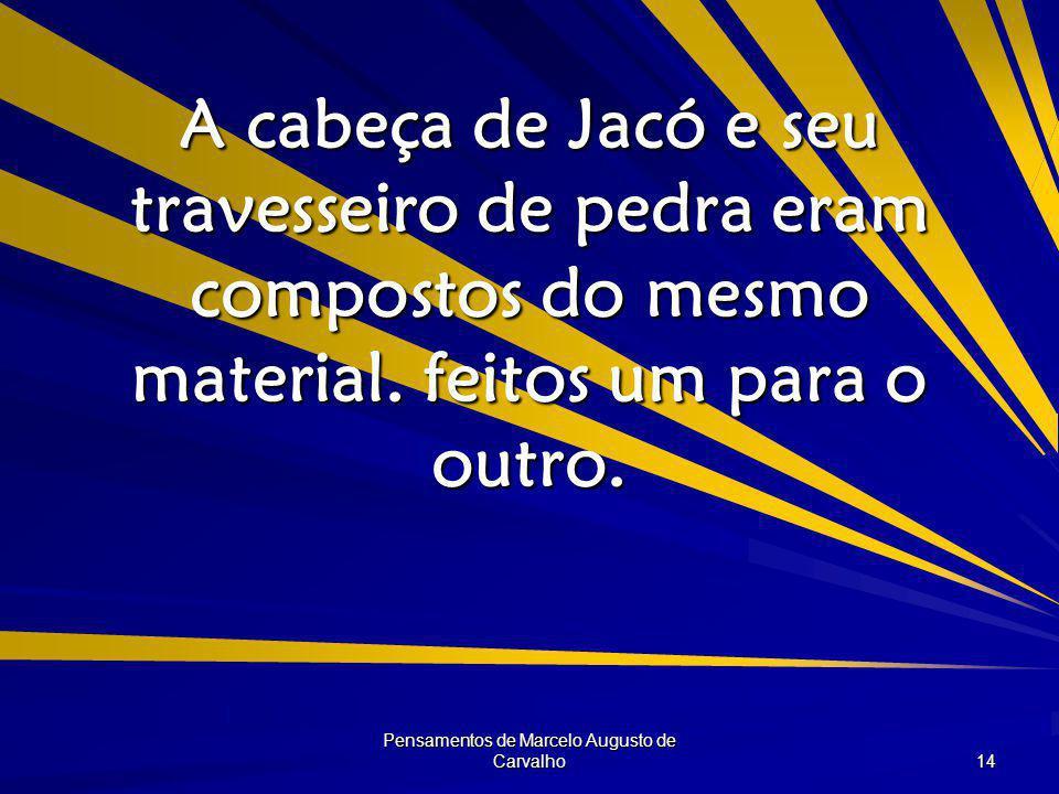 Pensamentos de Marcelo Augusto de Carvalho 14 A cabeça de Jacó e seu travesseiro de pedra eram compostos do mesmo material.