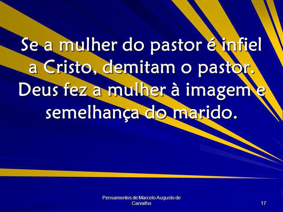 Pensamentos de Marcelo Augusto de Carvalho 17 Se a mulher do pastor é infiel a Cristo, demitam o pastor.