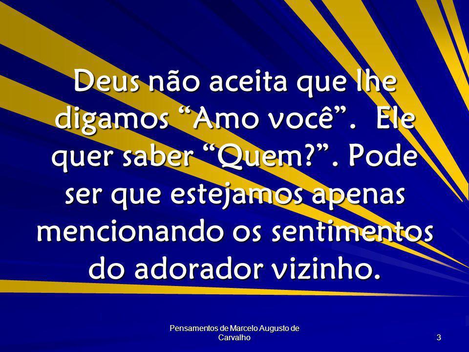 Pensamentos de Marcelo Augusto de Carvalho 3 Deus não aceita que lhe digamos Amo você .
