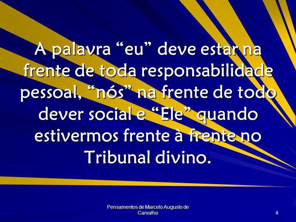 Pensamentos de Marcelo Augusto de Carvalho 4 A palavra eu deve estar na frente de toda responsabilidade pessoal, nós na frente de todo dever social e Ele quando estivermos frente à frente no Tribunal divino.