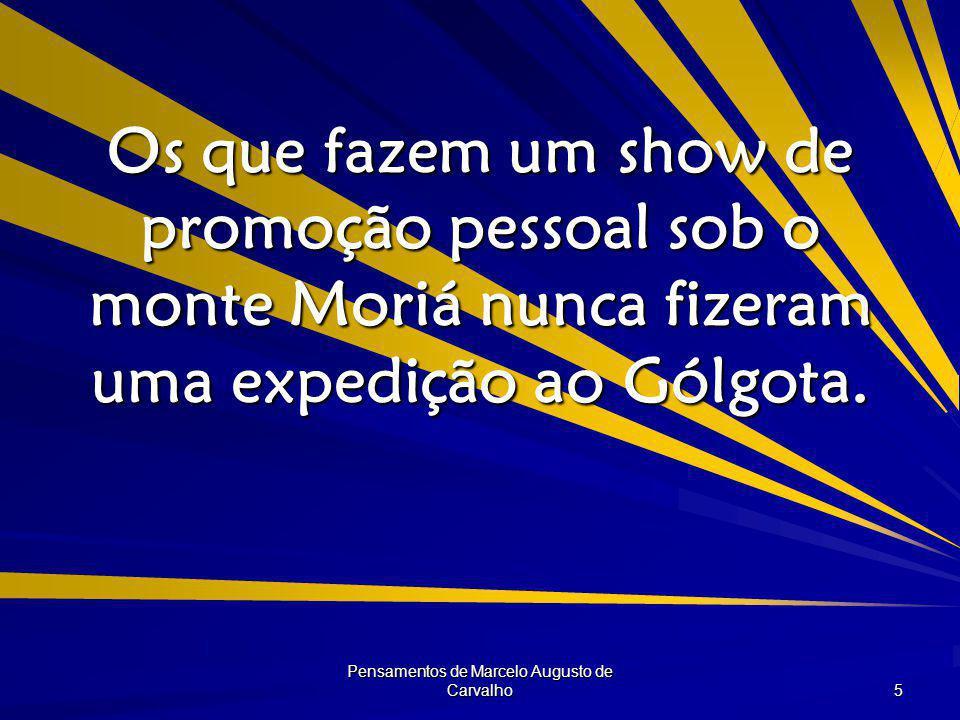 Pensamentos de Marcelo Augusto de Carvalho 5 Os que fazem um show de promoção pessoal sob o monte Moriá nunca fizeram uma expedição ao Gólgota.