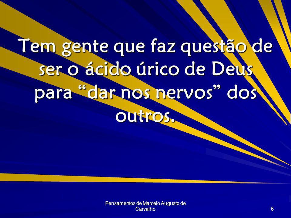 Pensamentos de Marcelo Augusto de Carvalho 6 Tem gente que faz questão de ser o ácido úrico de Deus para dar nos nervos dos outros.