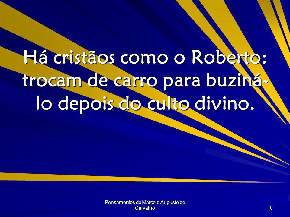 Pensamentos de Marcelo Augusto de Carvalho 8 Há cristãos como o Roberto: trocam de carro para buziná- lo depois do culto divino.
