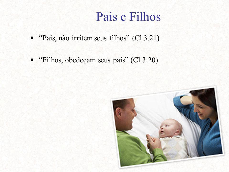 Pais e Filhos  Pais, não irritem seus filhos (Cl 3.21)  Filhos, obedeçam seus pais (Cl 3.20)