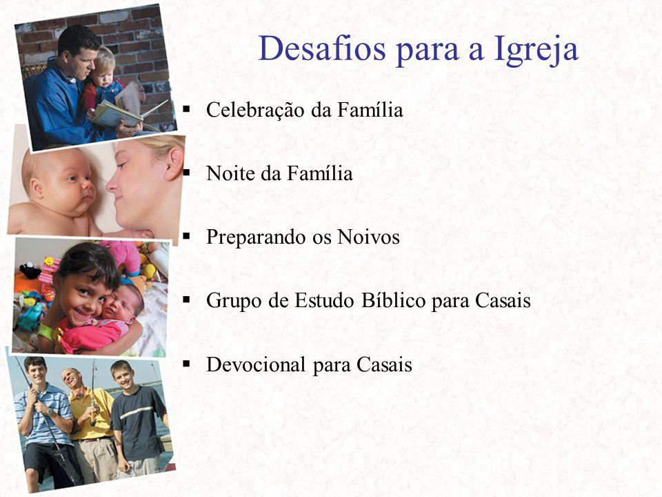 Desafios para a Igreja  Celebração da Família  Noite da Família  Preparando os Noivos  Grupo de Estudo Bíblico para Casais  Devocional para Casais