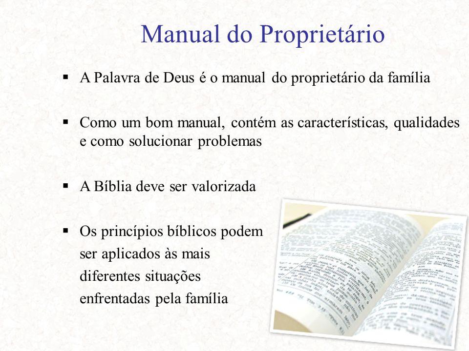 Manual do Proprietário  A Palavra de Deus é o manual do proprietário da família  Como um bom manual, contém as características, qualidades e como solucionar problemas  A Bíblia deve ser valorizada  Os princípios bíblicos podem ser aplicados às mais diferentes situações enfrentadas pela família
