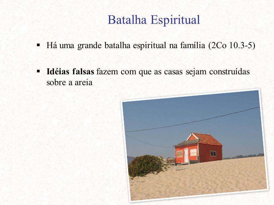 Batalha Espiritual  Há uma grande batalha espiritual na família (2Co 10.3-5)  Idéias falsas fazem com que as casas sejam construídas sobre a areia