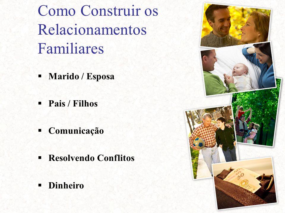 Como Construir os Relacionamentos Familiares  Marido / Esposa  Pais / Filhos  Comunicação  Resolvendo Conflitos  Dinheiro