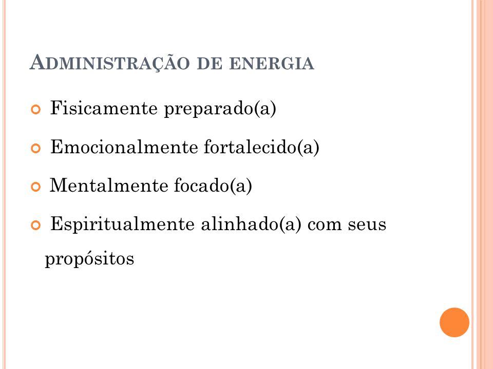 A DMINISTRAÇÃO DE ENERGIA Fisicamente preparado(a) Emocionalmente fortalecido(a) Mentalmente focado(a) Espiritualmente alinhado(a) com seus propósitos