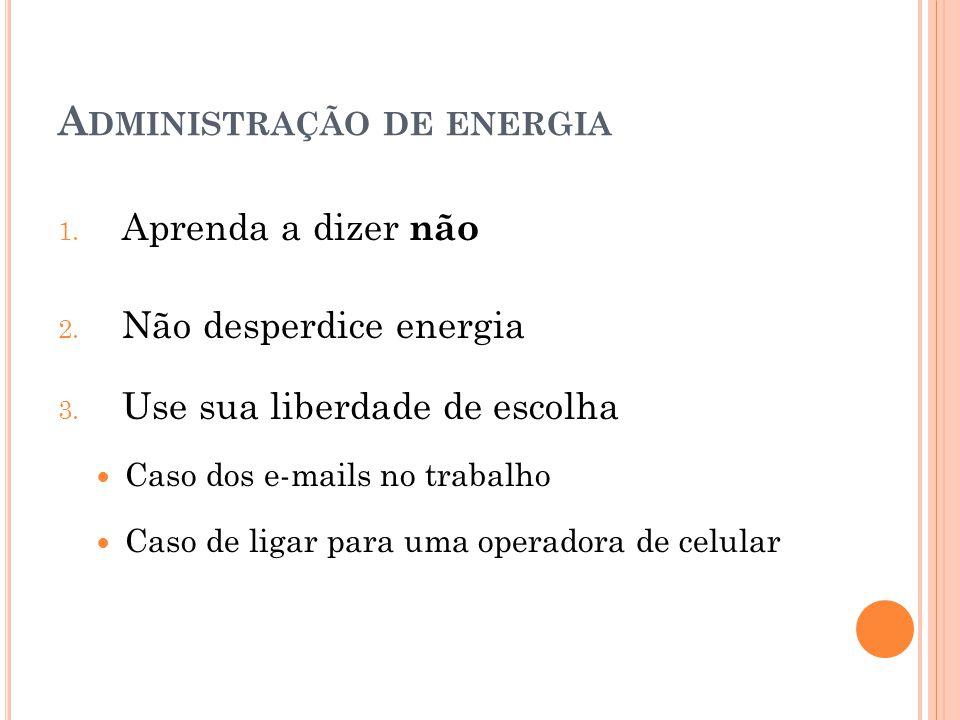 A DMINISTRAÇÃO DE ENERGIA 1. Aprenda a dizer não 2. Não desperdice energia 3. Use sua liberdade de escolha Caso dos e-mails no trabalho Caso de ligar