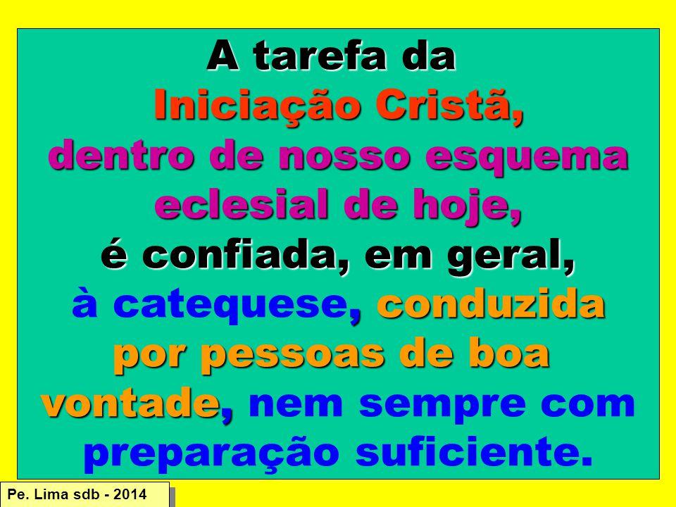 A tarefa da Iniciação Cristã, dentro de nosso esquema eclesial de hoje, é confiada, em geral,, conduzida à catequese, conduzida por pessoas de boa vontade, vontade, nem sempre com preparação suficiente.