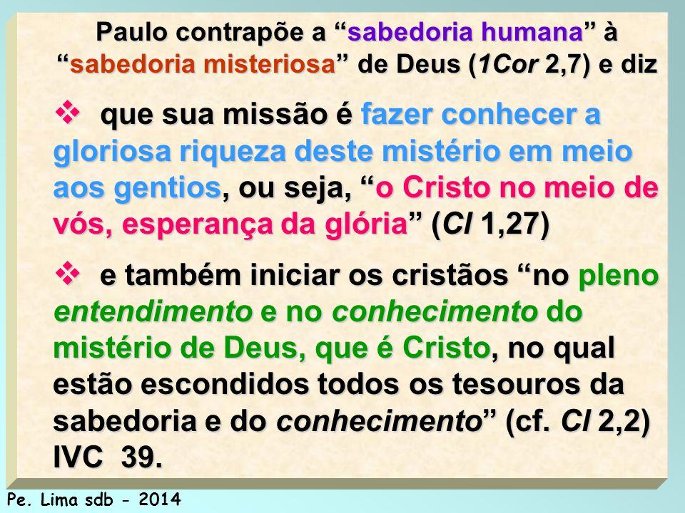 106 Paulo contrapõe a sabedoria humana à sabedoria misteriosa de Deus (1Cor 2,7) e diz  que sua missão é fazer conhecer a gloriosa riqueza deste mistério em meio aos gentios, ou seja, o Cristo no meio de vós, esperança da glória (Cl 1,27)  e também iniciar os cristãos no pleno entendimento e no conhecimento do mistério de Deus, que é Cristo, no qual estão escondidos todos os tesouros da sabedoria e do conhecimento (cf.