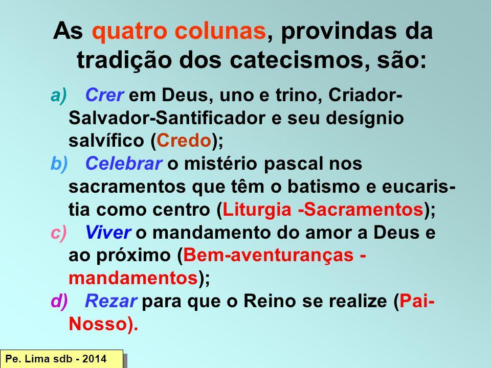 As quatro colunas, provindas da tradição dos catecismos, são: a) Crer em Deus, uno e trino, Criador- Salvador-Santificador e seu desígnio salvífico (Credo); b) Celebrar o mistério pascal nos sacramentos que têm o batismo e eucaris- tia como centro (Liturgia -Sacramentos); c) Viver o mandamento do amor a Deus e ao próximo (Bem-aventuranças - mandamentos); d) Rezar para que o Reino se realize (Pai- Nosso).