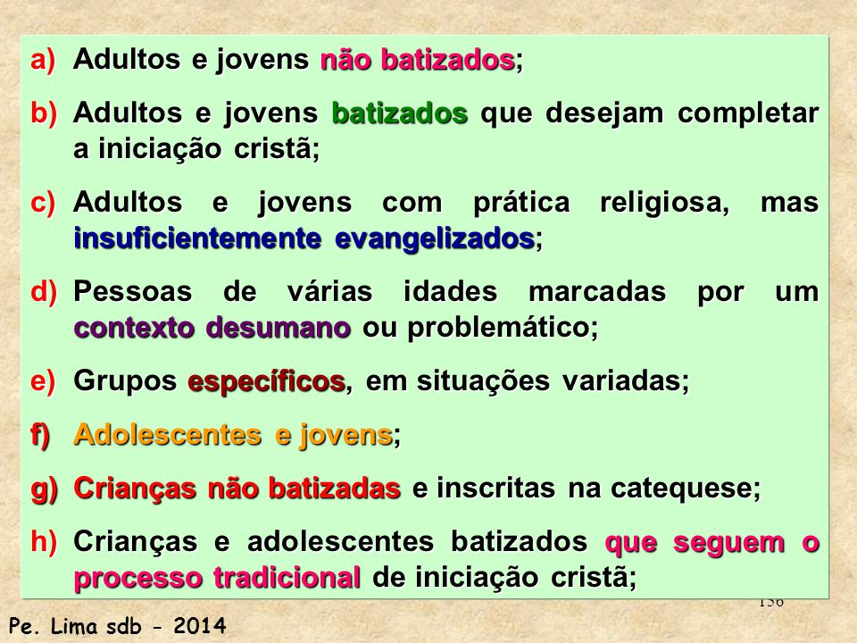 156 a)Adultos e jovens não batizados; b)Adultos e jovens batizados que desejam completar a iniciação cristã; c)Adultos e jovens com prática religiosa, mas insuficientemente evangelizados; d)Pessoas de várias idades marcadas por um contexto desumano ou problemático; e)Grupos específicos, em situações variadas; f)Adolescentes e jovens; g)Crianças não batizadas e inscritas na catequese; h)Crianças e adolescentes batizados que seguem o processo tradicional de iniciação cristã; Pe.