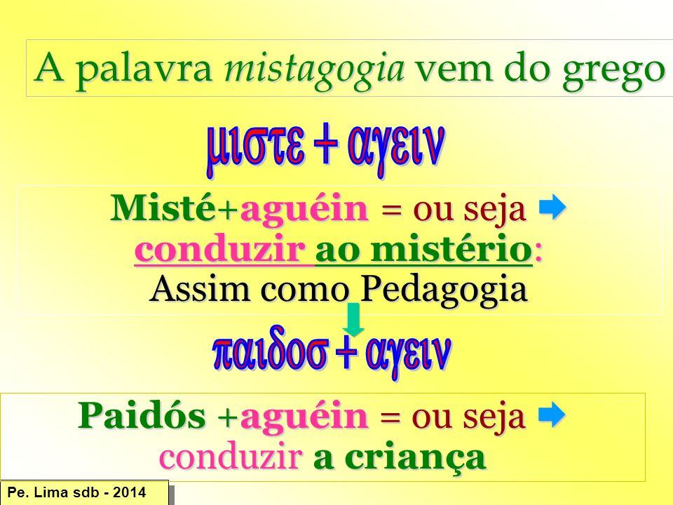 A palavra mistagogia vem do grego Misté+aguéin = ou seja  conduzir ao mistério: Assim como Pedagogia Paidós +aguéin = ou seja  conduzir a criança