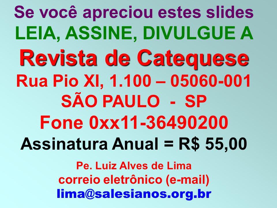 Se você apreciou estes slides LEIA, ASSINE, DIVULGUE A Revista de Catequese Rua Pio XI, 1.100 – 05060-001 SÃO PAULO - SP Fone 0xx11-36490200 Assinatura Anual = R$ 55,00 Pe.