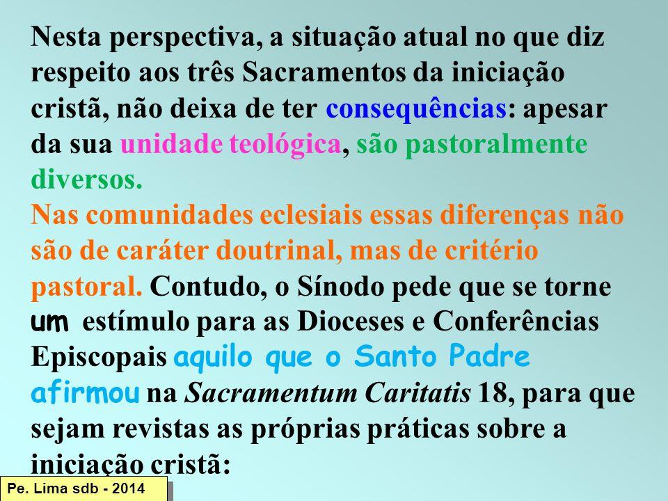 Nesta perspectiva, a situação atual no que diz respeito aos três Sacramentos da iniciação cristã, não deixa de ter consequências: apesar da sua unidade teológica, são pastoralmente diversos.