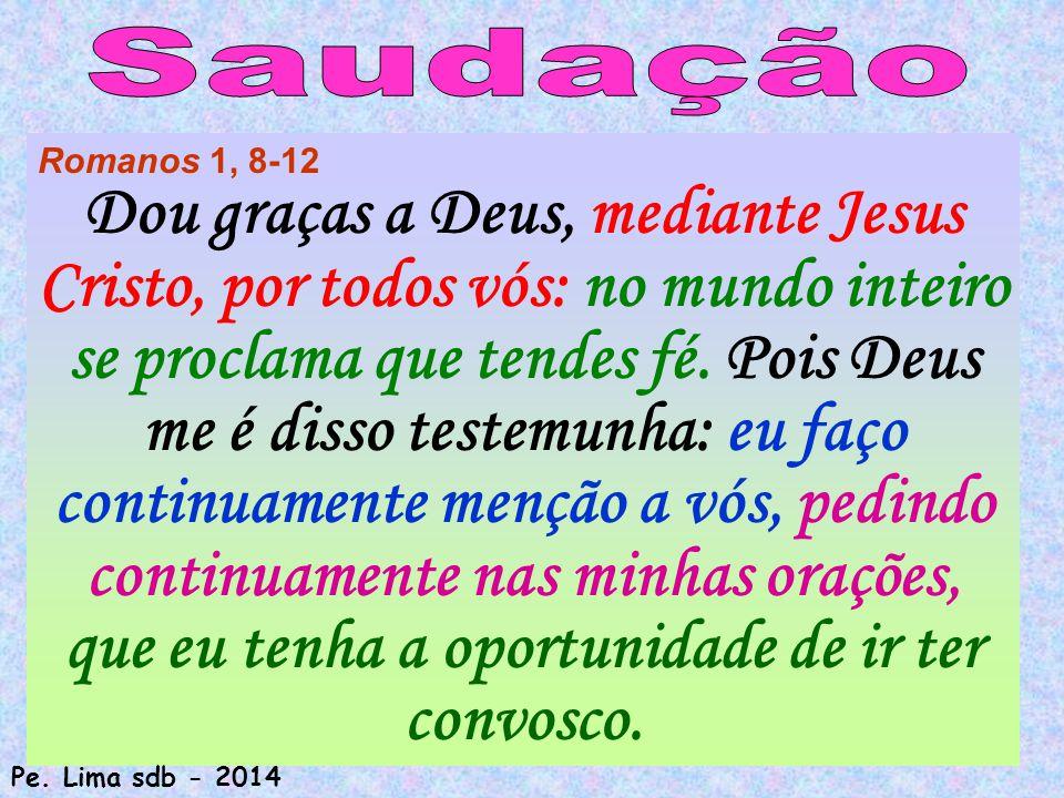 Romanos 1, 8-12 Dou graças a Deus, mediante Jesus Cristo, por todos vós: no mundo inteiro se proclama que tendes fé.