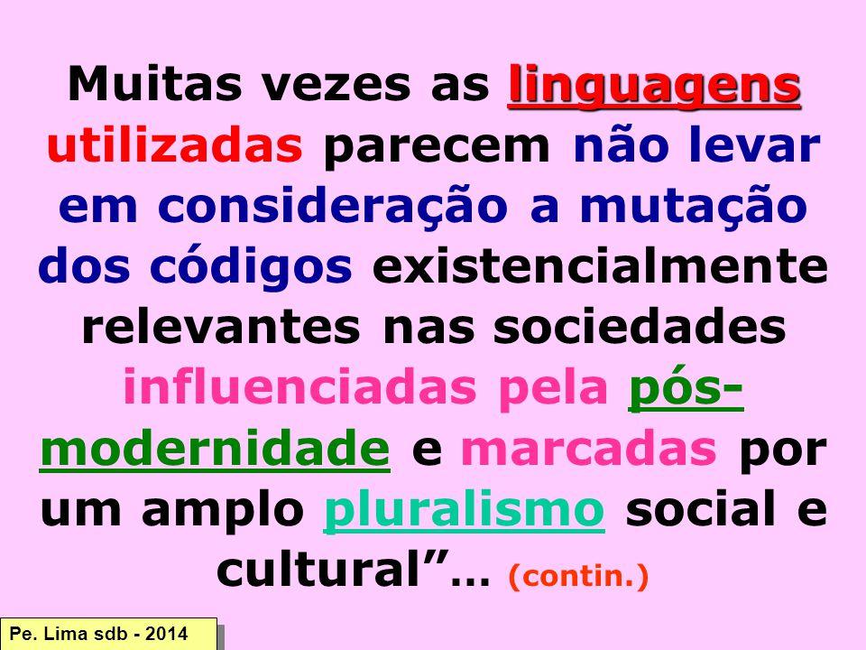 linguagens Muitas vezes as linguagens utilizadas parecem não levar em consideração a mutação dos códigos existencialmente relevantes nas sociedades influenciadas pela pós- modernidade e marcadas por um amplo pluralismo social e cultural ...