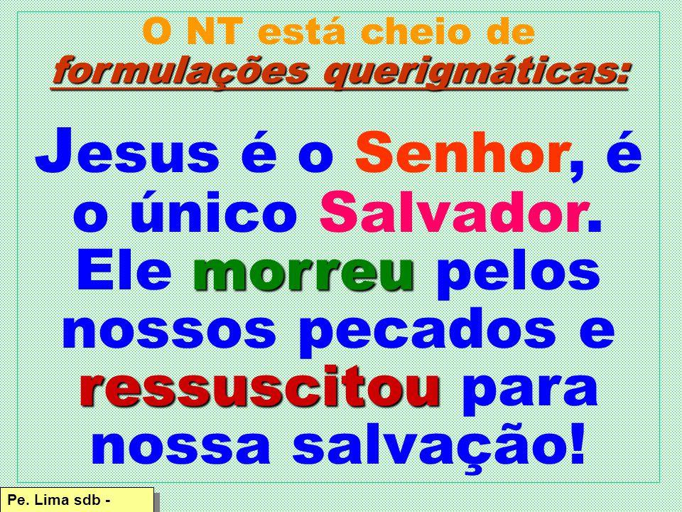 formulações querigmáticas: O NT está cheio de formulações querigmáticas: morreu ressuscitou J esus é o Senhor, é o único Salvador.