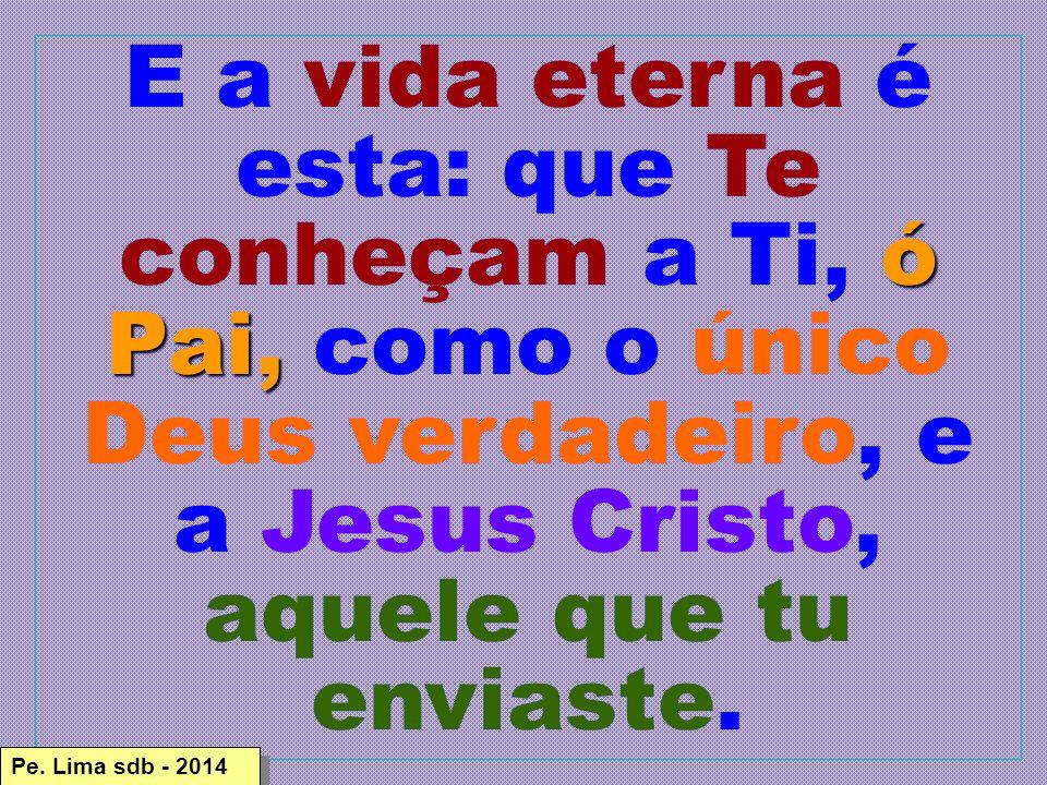 ó Pai, E a vida eterna é esta: que Te conheçam a Ti, ó Pai, como o único Deus verdadeiro, e a Jesus Cristo, aquele que tu enviaste.