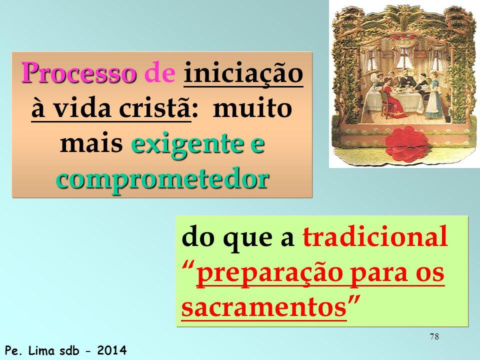 78 Processo exigente e comprometedor Processo de iniciação à vida cristã: muito mais exigente e comprometedor do que a tradicional preparação para os sacramentos Pe.