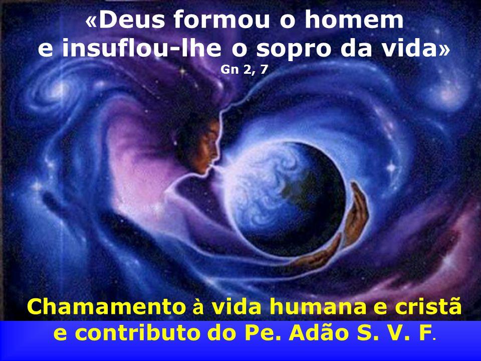 « Deus formou o homem e insuflou-lhe o sopro da vida » Gn 2, 7 Chamamento à vida humana e cristã e contributo do Pe. Adão S. V. F.