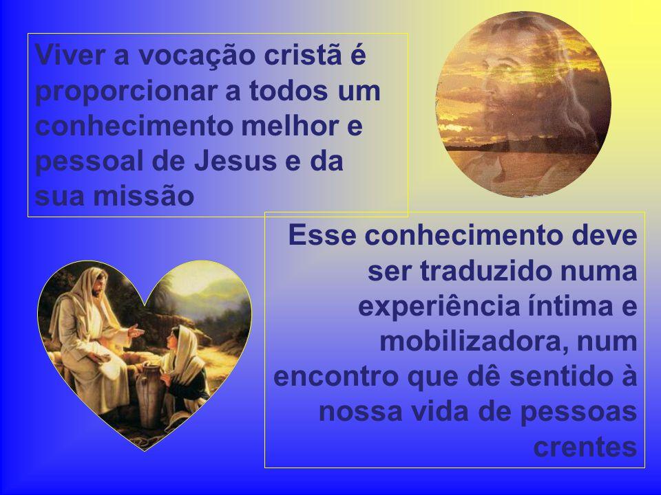 Viver a vocação cristã é proporcionar a todos um conhecimento melhor e pessoal de Jesus e da sua missão Esse conhecimento deve ser traduzido numa expe