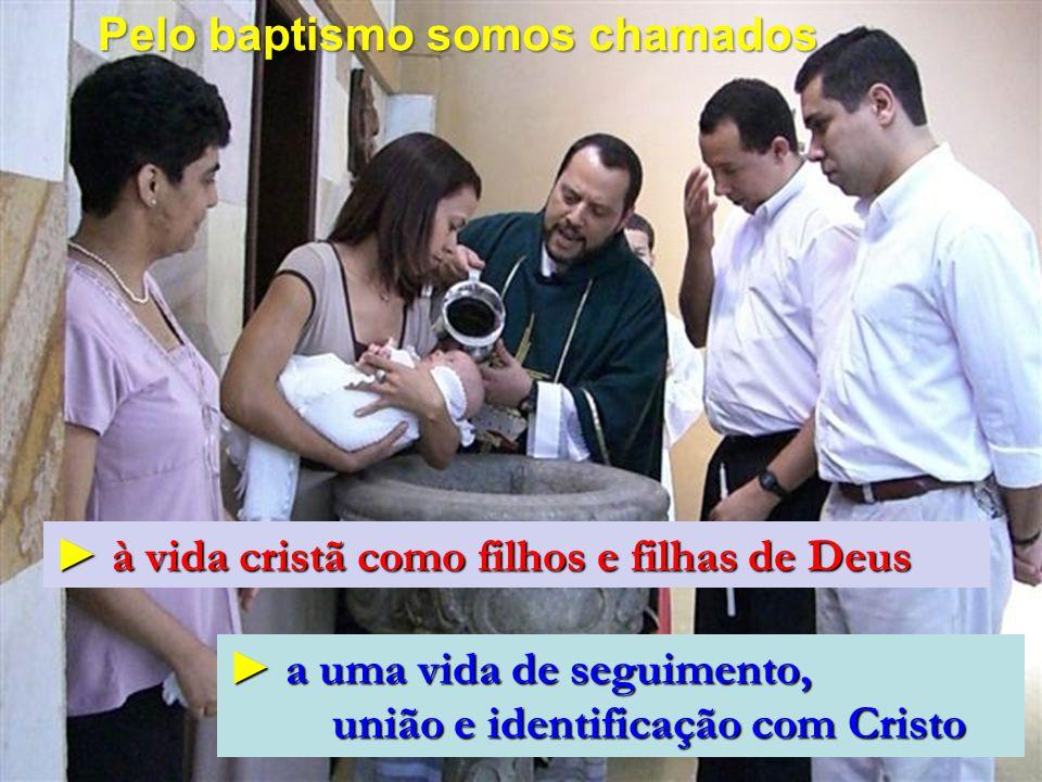 Pelo baptismo somos chamados ► à vida cristã como filhos e filhas de Deus ► a uma vida de seguimento, união e identificação com Cristo