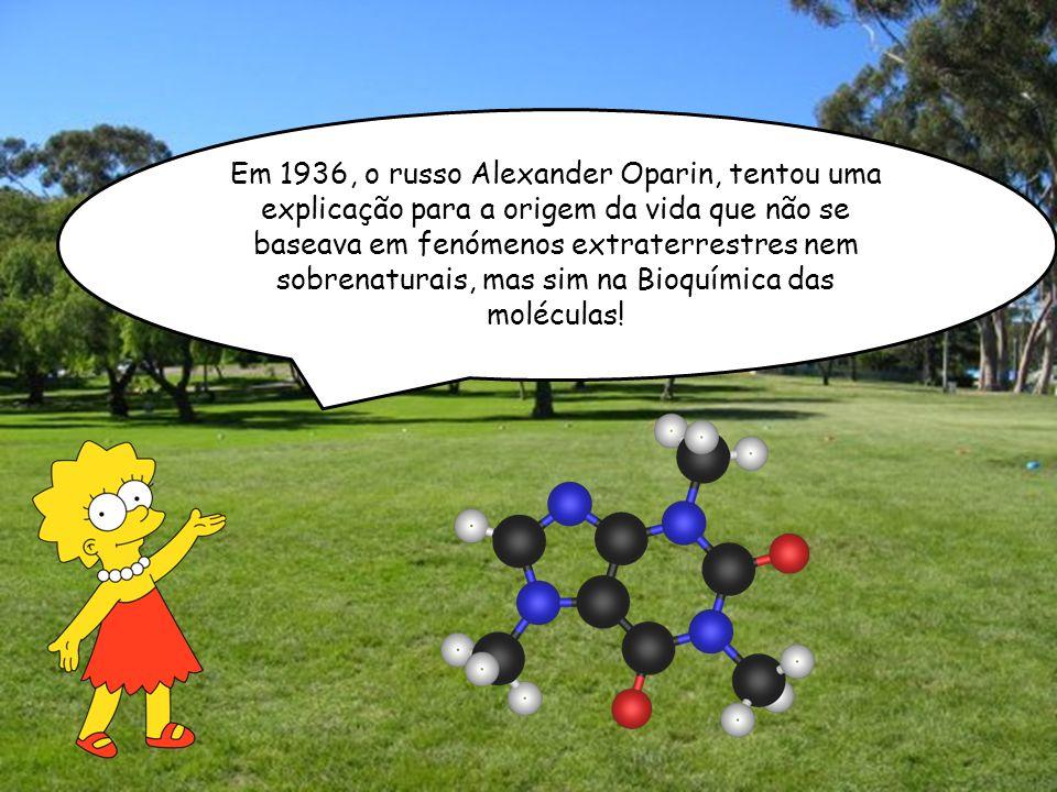 Em 1936, o russo Alexander Oparin, tentou uma explicação para a origem da vida que não se baseava em fenómenos extraterrestres nem sobrenaturais, mas sim na Bioquímica das moléculas!