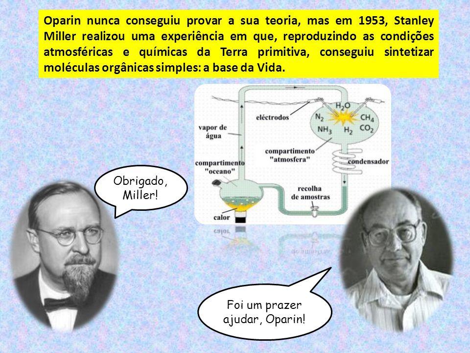 Oparin nunca conseguiu provar a sua teoria, mas em 1953, Stanley Miller realizou uma experiência em que, reproduzindo as condições atmosféricas e químicas da Terra primitiva, conseguiu sintetizar moléculas orgânicas simples: a base da Vida.