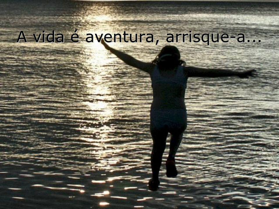 A vida é aventura, arrisque-a...