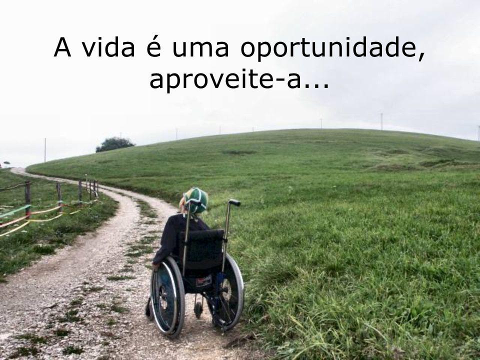 A vida é uma oportunidade, aproveite-a...