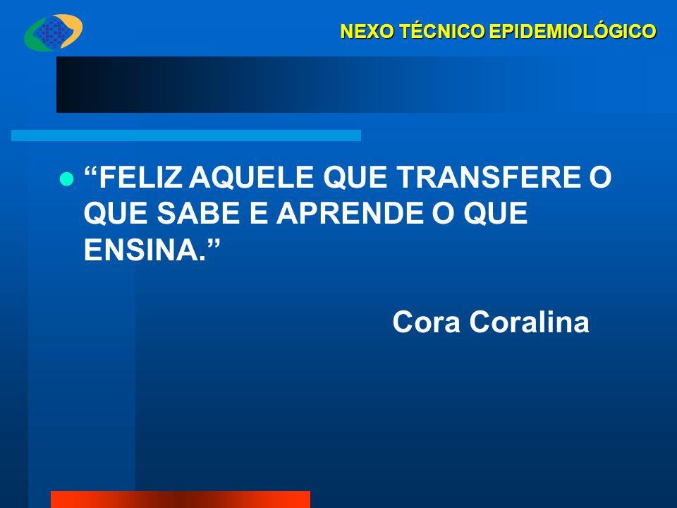 """""""FELIZ AQUELE QUE TRANSFERE O QUE SABE E APRENDE O QUE ENSINA."""" Cora Coralina NEXO TÉCNICO EPIDEMIOLÓGICO"""