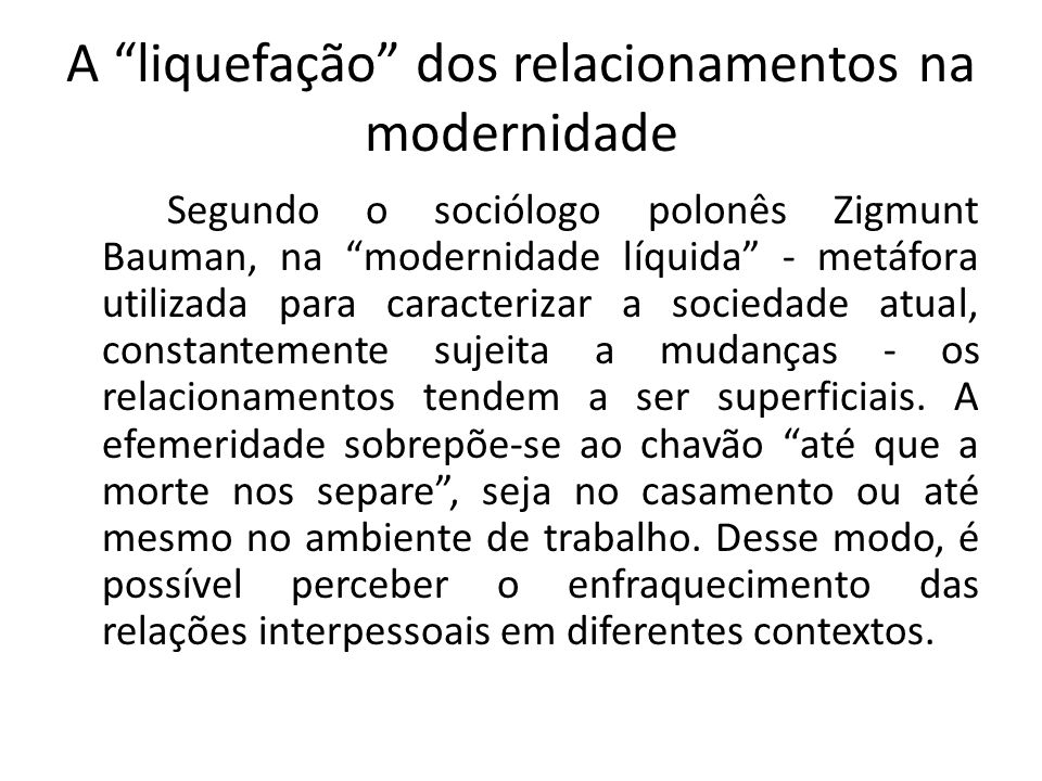 """A """"liquefação"""" dos relacionamentos na modernidade Segundo o sociólogo polonês Zigmunt Bauman, na """"modernidade líquida"""" - metáfora utilizada para carac"""