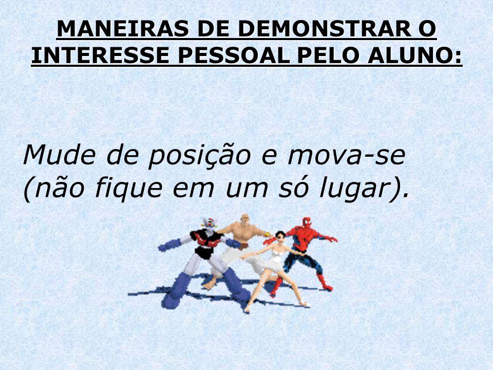 MANEIRAS DE DEMONSTRAR O INTERESSE PESSOAL PELO ALUNO: Mude de posição e mova-se (não fique em um só lugar).