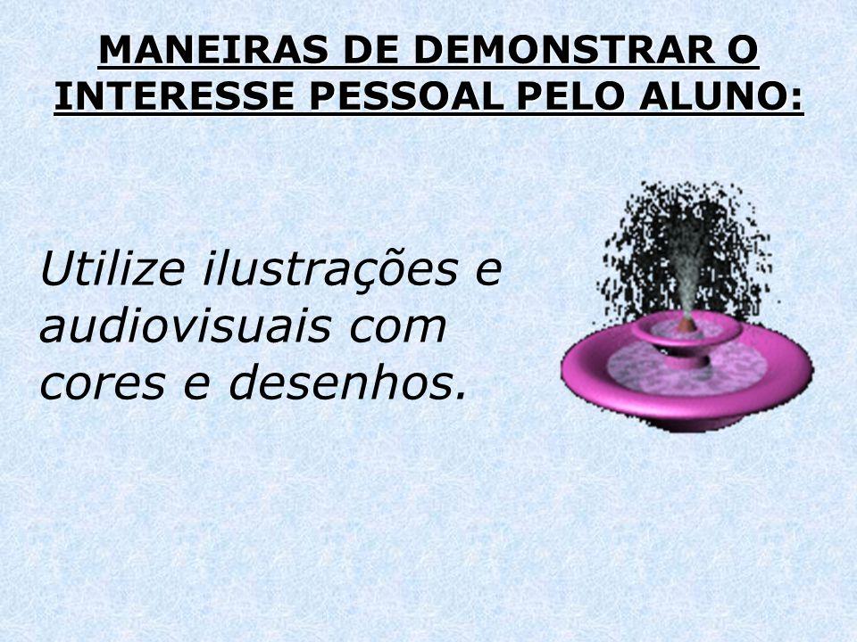 MANEIRAS DE DEMONSTRAR O INTERESSE PESSOAL PELO ALUNO: Utilize ilustrações e audiovisuais com cores e desenhos.