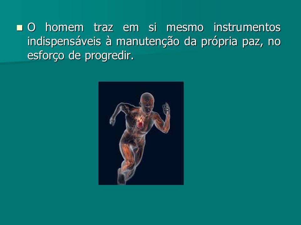 O homem traz em si mesmo instrumentos indispensáveis à manutenção da própria paz, no esforço de progredir.