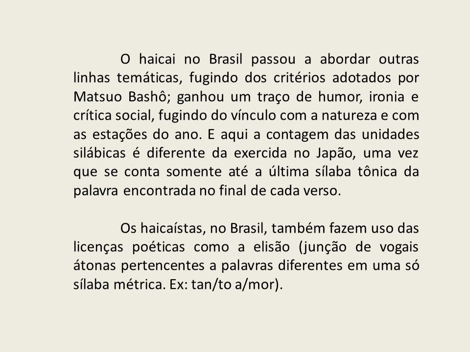 O haicai no Brasil passou a abordar outras linhas temáticas, fugindo dos critérios adotados por Matsuo Bashô; ganhou um traço de humor, ironia e críti