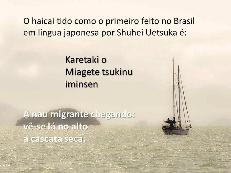 O haicai tido como o primeiro feito no Brasil em língua japonesa por Shuhei Uetsuka é: Karetaki o Miagete tsukinu iminsen A nau migrante chegando: vê-