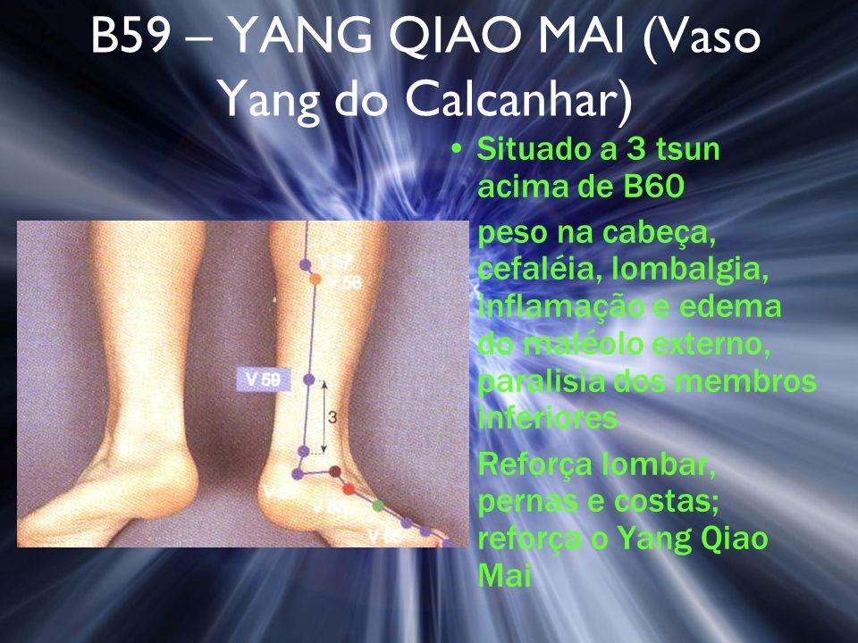 B59 – YANG QIAO MAI (Vaso Yang do Calcanhar) Situado a 3 tsun acima de B60 peso na cabeça, cefaléia, lombalgia, inflamação e edema do maléolo externo,