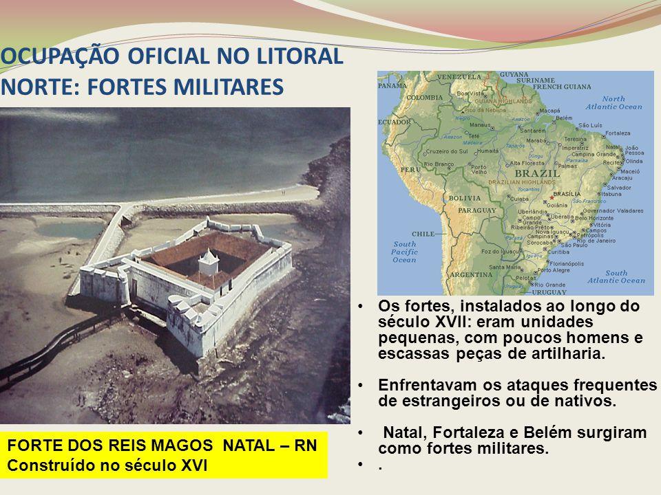 OCUPAÇÃO OFICIAL NO LITORAL NORTE: FORTES MILITARES Os fortes, instalados ao longo do século XVII: eram unidades pequenas, com poucos homens e escassa