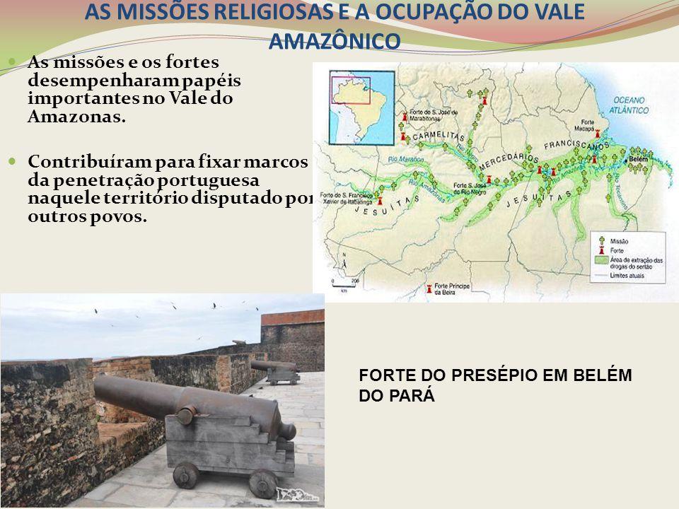 AS MISSÕES RELIGIOSAS E A OCUPAÇÃO DO VALE AMAZÔNICO As missões e os fortes desempenharam papéis importantes no Vale do Amazonas. Contribuíram para fi