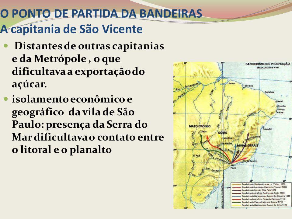 O PONTO DE PARTIDA DA BANDEIRAS A capitania de São Vicente Distantes de outras capitanias e da Metrópole, o que dificultava a exportação do açúcar. is