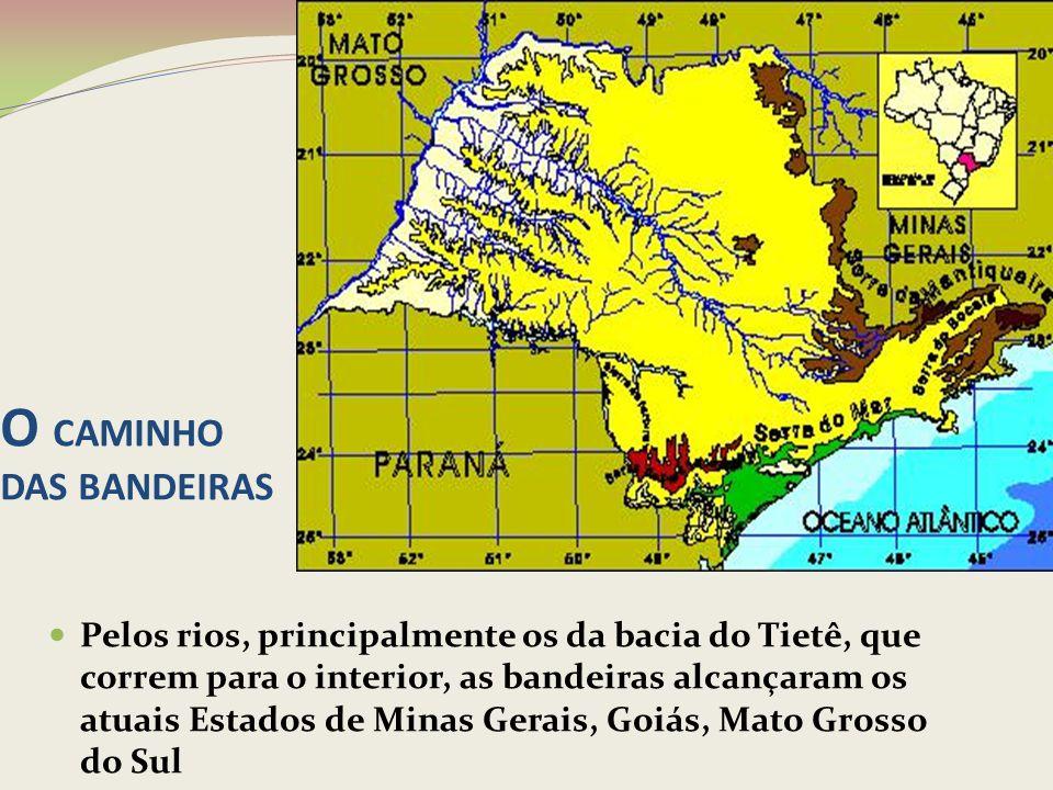 O CAMINHO DAS BANDEIRAS Pelos rios, principalmente os da bacia do Tietê, que correm para o interior, as bandeiras alcançaram os atuais Estados de Mina