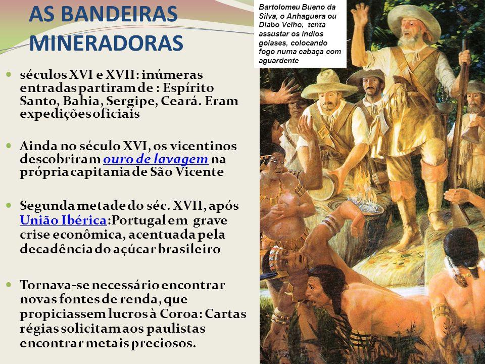 AS BANDEIRAS MINERADORAS séculos XVI e XVII: inúmeras entradas partiram de : Espírito Santo, Bahia, Sergipe, Ceará. Eram expedições oficiais Ainda no